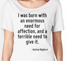 I was born with an enormous need for affection, and a terrible need to give it. Women's Relaxed Fit T-Shirt