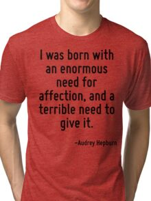 I was born with an enormous need for affection, and a terrible need to give it. Tri-blend T-Shirt
