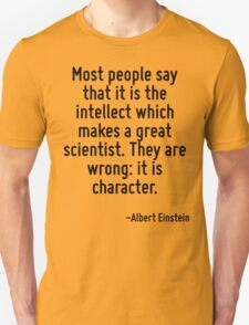 Most people say that it is the intellect which makes a great scientist. They are wrong: it is character. T-Shirt