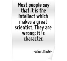 Most people say that it is the intellect which makes a great scientist. They are wrong: it is character. Poster