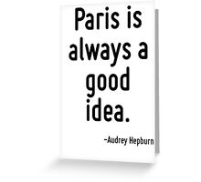 Paris is always a good idea. Greeting Card