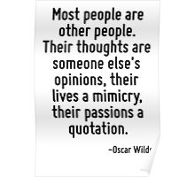 Most people are other people. Their thoughts are someone else's opinions, their lives a mimicry, their passions a quotation. Poster