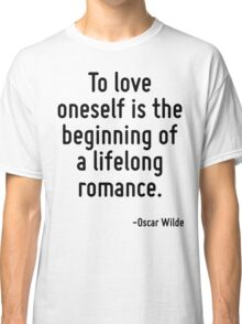 To love oneself is the beginning of a lifelong romance. Classic T-Shirt