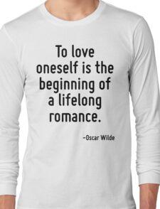 To love oneself is the beginning of a lifelong romance. Long Sleeve T-Shirt