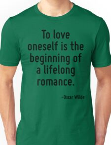 To love oneself is the beginning of a lifelong romance. Unisex T-Shirt