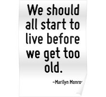 We should all start to live before we get too old. Poster