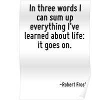 In three words I can sum up everything I've learned about life: it goes on. Poster