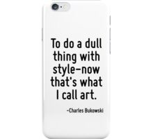 To do a dull thing with style-now that's what I call art. iPhone Case/Skin