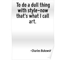 To do a dull thing with style-now that's what I call art. Poster