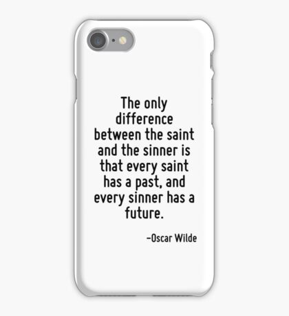 The only difference between the saint and the sinner is that every saint has a past, and every sinner has a future. iPhone Case/Skin