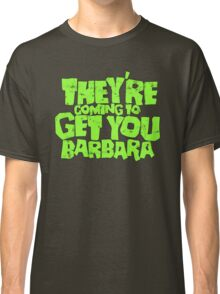 They're coming to get you Barbara Classic T-Shirt