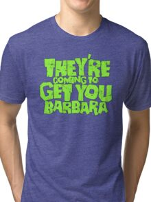 They're coming to get you Barbara Tri-blend T-Shirt