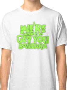 We're coming to get you Barbara Classic T-Shirt