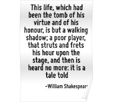 This life, which had been the tomb of his virtue and of his honour, is but a walking shadow; a poor player, that struts and frets his hour upon the stage, and then is heard no more: it is a tale told Poster