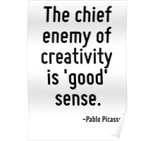 The chief enemy of creativity is 'good' sense. Poster