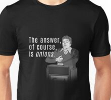 The answer, of course, is onions Unisex T-Shirt