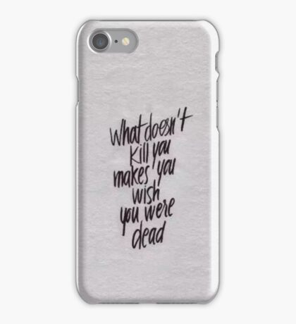 what doesnt kill you makes you wish you were dead iPhone Case/Skin