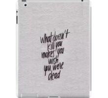 what doesnt kill you makes you wish you were dead iPad Case/Skin