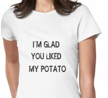 I'm glad you liked my potato Womens Fitted T-Shirt