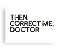 Then, correct me, doctor Canvas Print
