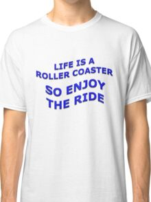 Life is a Roller Coaster So Enjoy The Ride Classic T-Shirt