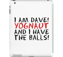 I AM DAVE! YOGNAUT, AND I HAVE THE BALLS! iPad Case/Skin