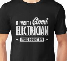 If I wasn't a good electrician I would be dead by now Unisex T-Shirt