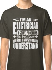 I'm an electrician, I solve problems!  Classic T-Shirt