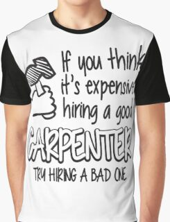 If you think it's expensive hiring a good carpenter try hiring a bad one! Graphic T-Shirt