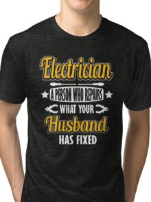 Electrician - a person who repairs what your husband has fixed! Tri-blend T-Shirt
