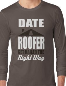 Date a roofer get nailed the right way! Long Sleeve T-Shirt