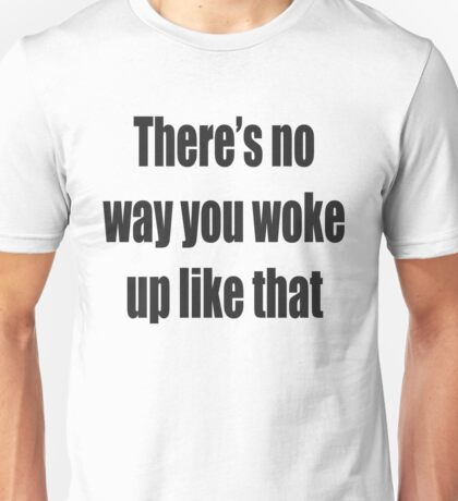 There's no way you woke up like that Unisex T-Shirt