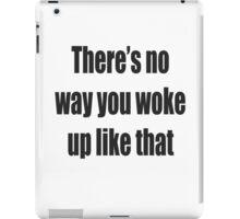 There's no way you woke up like that iPad Case/Skin