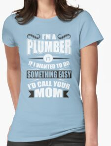 I'm a plumber! If I wanted to do something easy I'd call your mom! Womens Fitted T-Shirt