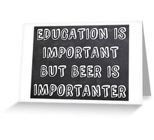 Education Is Important But Beer Is Importanter Greeting Card