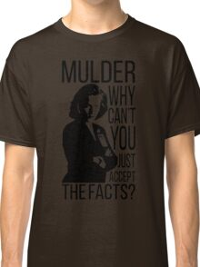 Mulder, why can't you just accept the facts? Classic T-Shirt