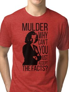 Mulder, why can't you just accept the facts? Tri-blend T-Shirt