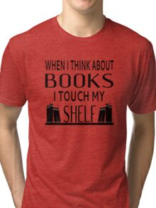 When I Think About Books I Touch My Shelf Tri-blend T-Shirt