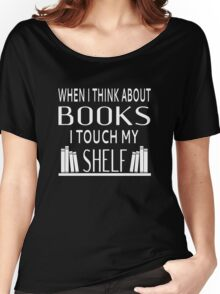 When I Think About Books I Touch My Shelf Women's Relaxed Fit T-Shirt