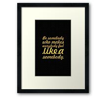 Be somebody today who makes everybody feel like a somebody. - Inspirational Quote Framed Print