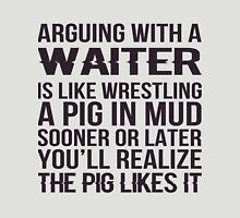 Arguing With A Waiter Is Like Wrestling A Pig In Mud Sooner Or Later You'll Realize The Pig Likes It - Tshirts & Accessories T-Shirt