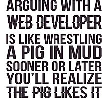 Arguing With A Web Developer Is Like Wrestling A Pig In Mud Sooner Or Later You'll Realize The Pig Likes It - Tshirts & Accessories Photographic Print