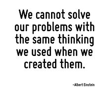 We cannot solve our problems with the same thinking we used when we created them. by TerrificPenguin