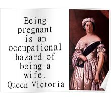 Being Pregnant Is An Occupational Hazard - Queen Victoria Poster