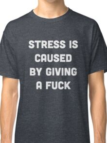 Stress is caused by giving a fuck Classic T-Shirt