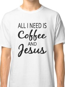 All I Need Is Coffee And Jesus Classic T-Shirt
