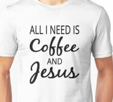 All I Need Is Coffee And Jesus Unisex T-Shirt