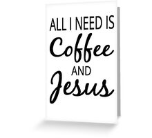 All I Need Is Coffee And Jesus Greeting Card