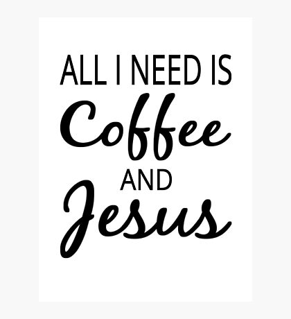 All I Need Is Coffee And Jesus Photographic Print