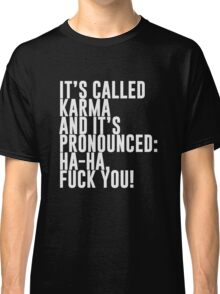 It's called Karma and it's pronounced: ha-ha, fuck you! Classic T-Shirt